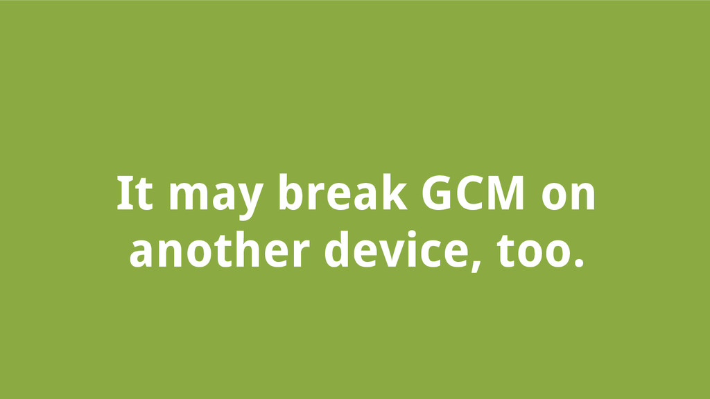 It may break GCM on another device, too.