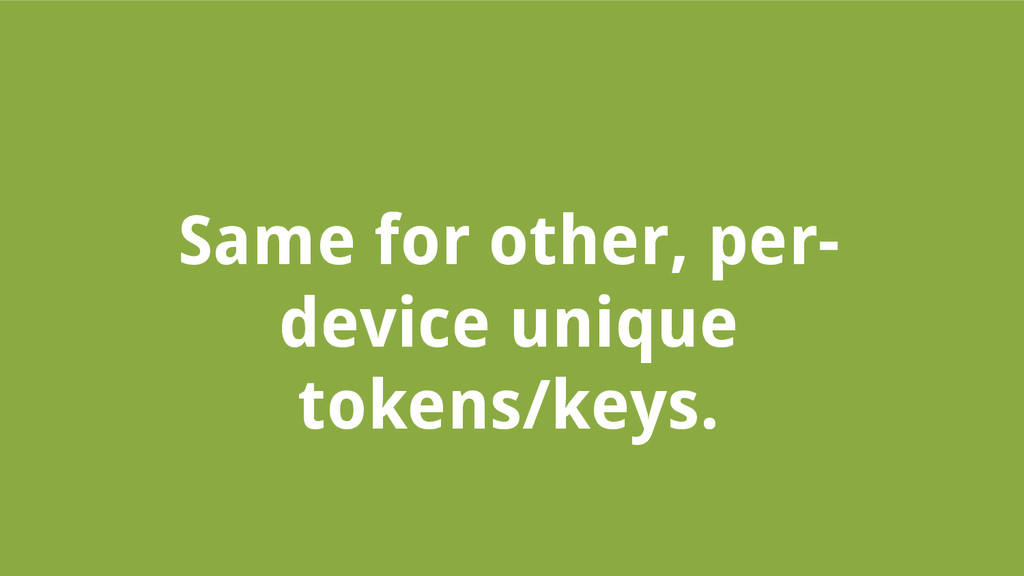 Same for other, per- device unique tokens/keys.