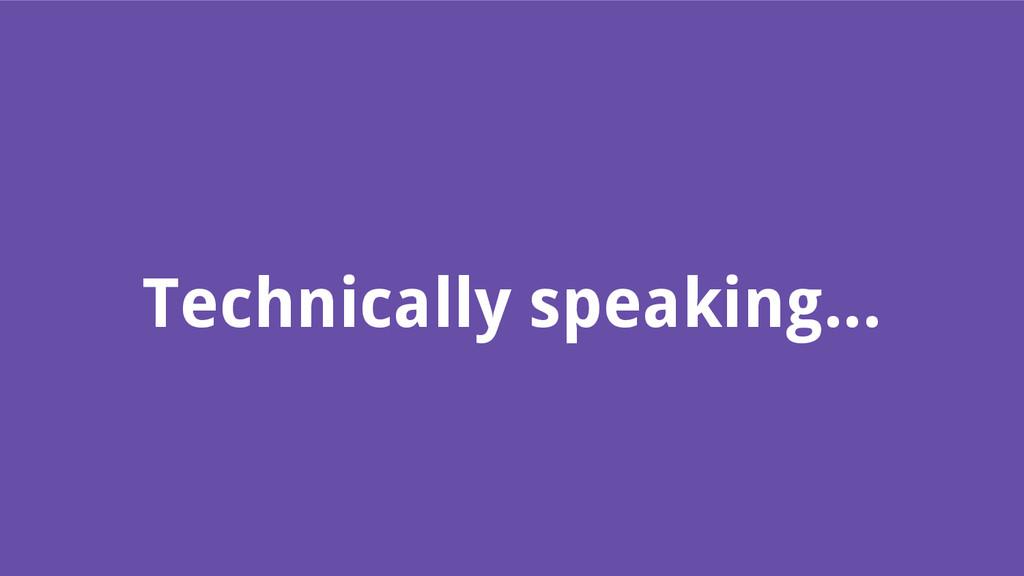 Technically speaking...