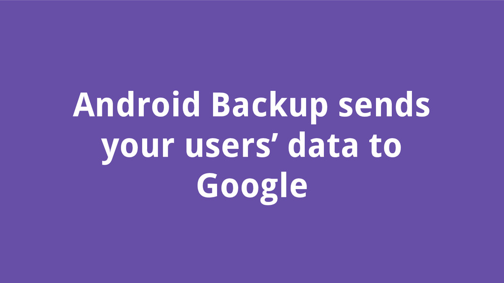 Android Backup sends your users' data to Google