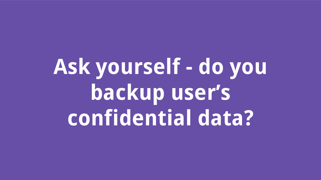 Ask yourself - do you backup user's confidentia...