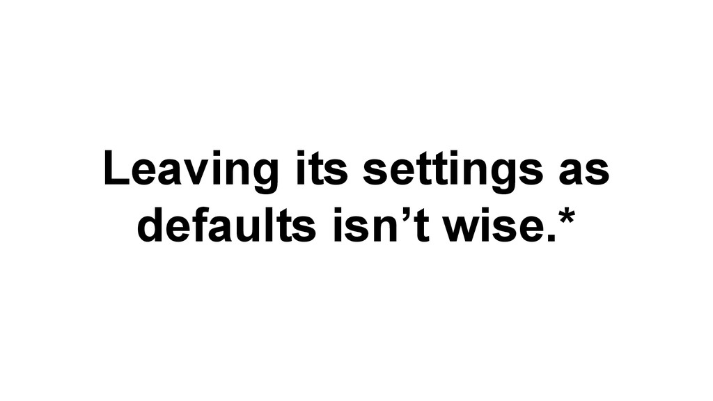 Leaving its settings as defaults isn't wise.*