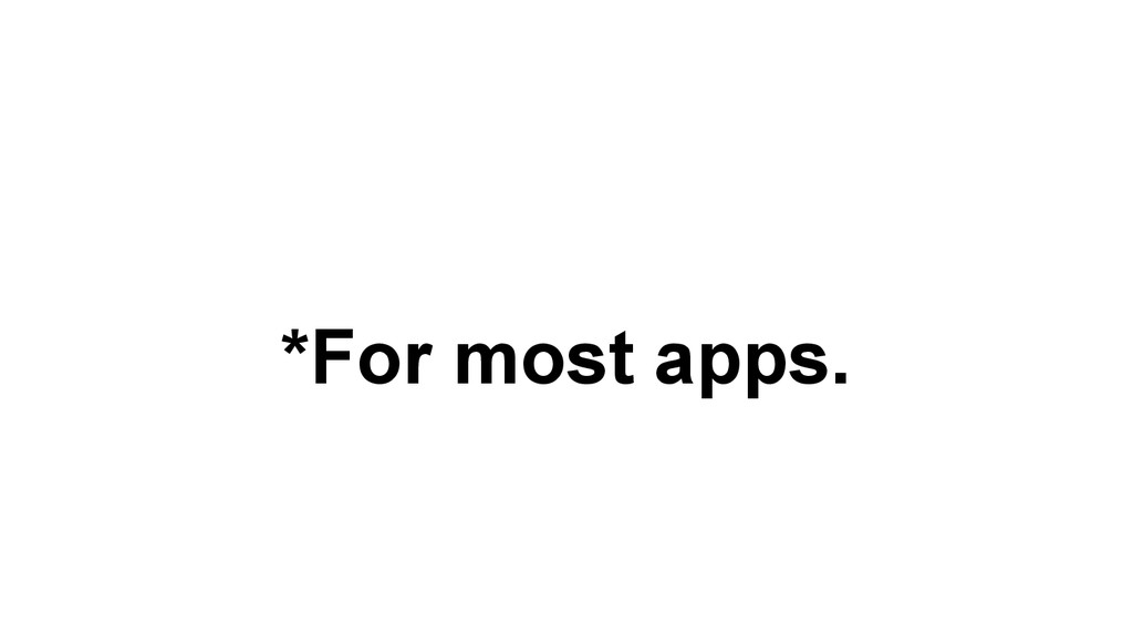*For most apps.