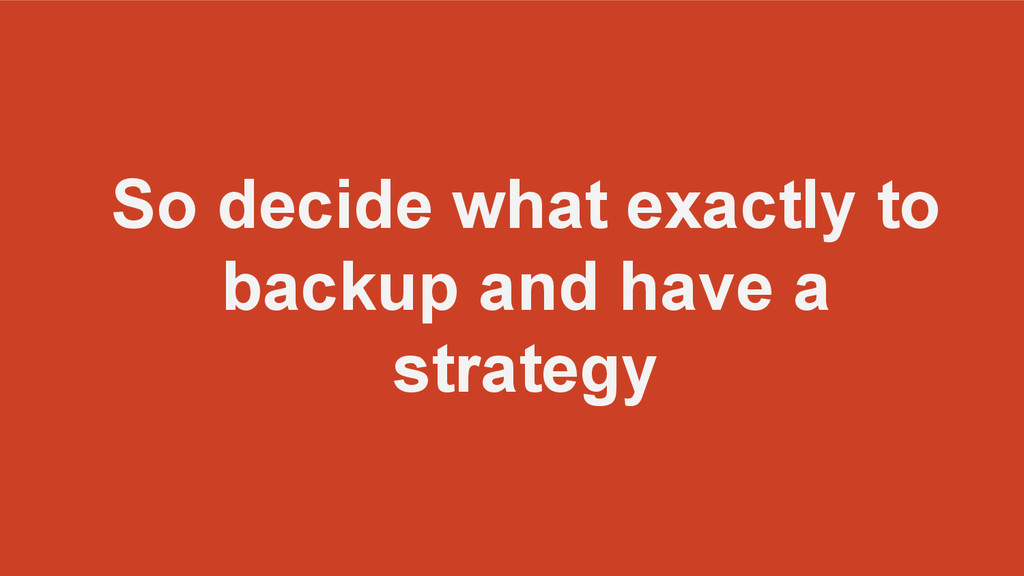 So decide what exactly to backup and have a str...