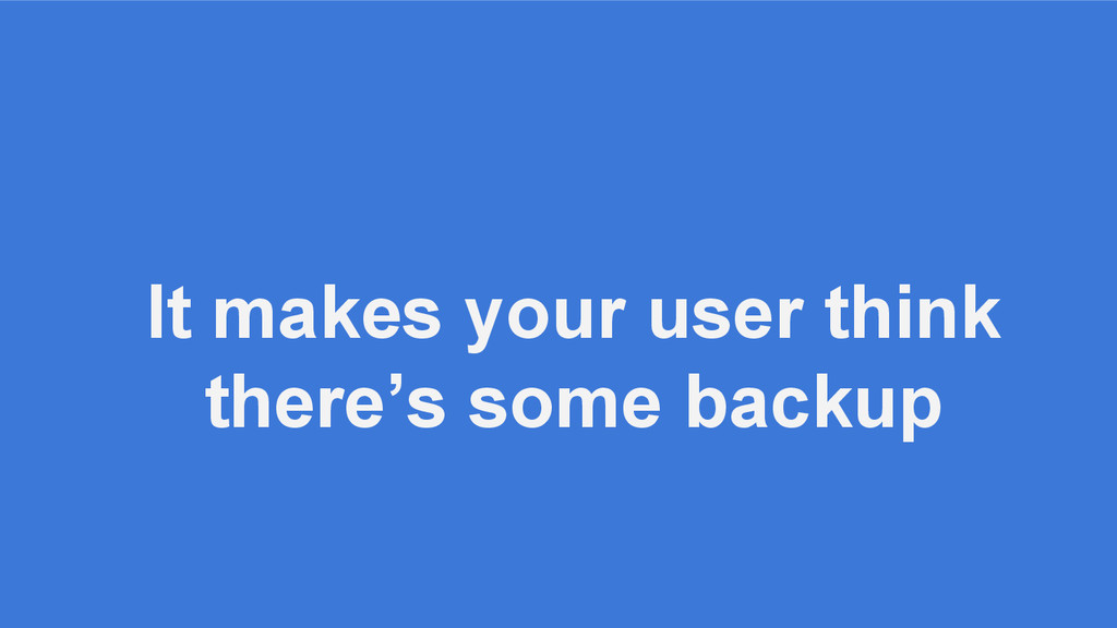 It makes your user think there's some backup