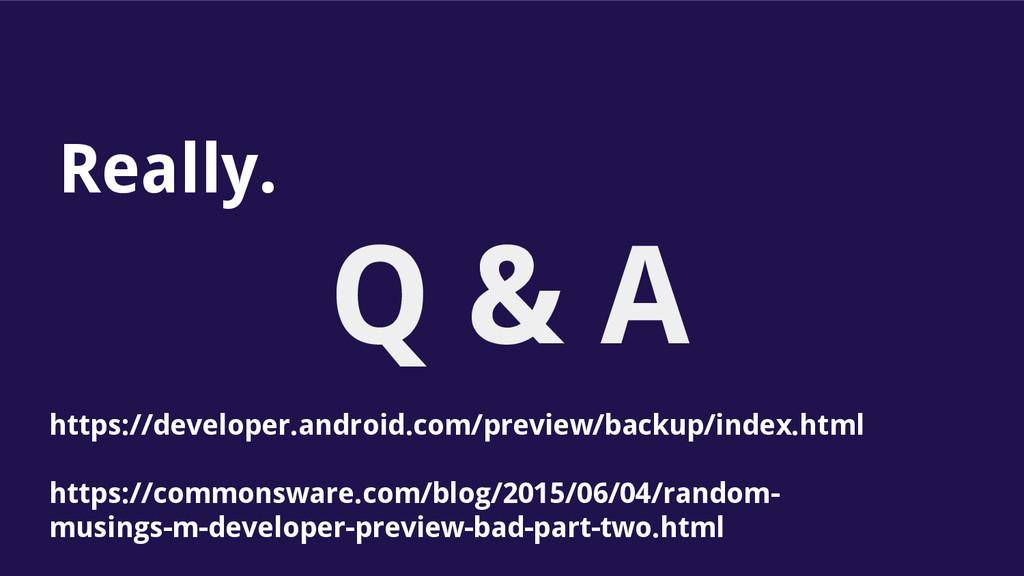Q & A Really. https://developer.android.com/pre...