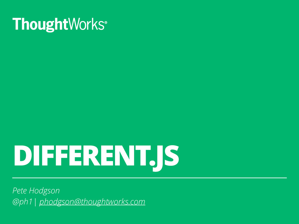 DIFFERENT.JS Pete Hodgson @ph1| phodgson@though...