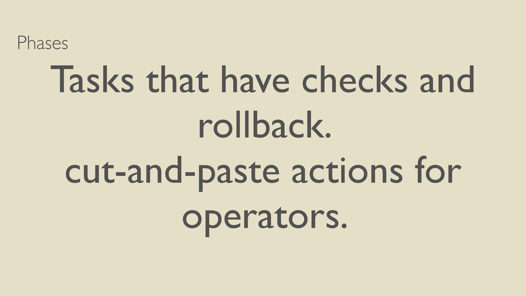 Phases Tasks that have checks and rollback. cut...