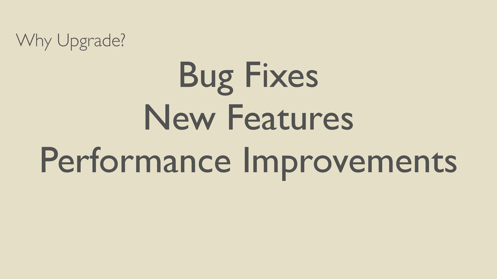 Why Upgrade? Bug Fixes New Features Performance...