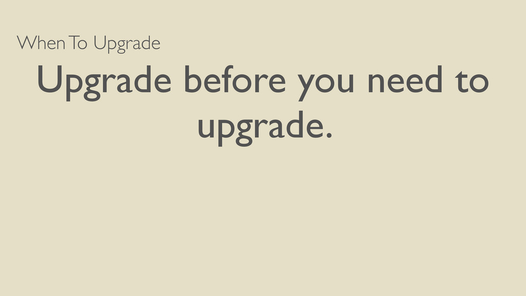 When To Upgrade Upgrade before you need to upgr...
