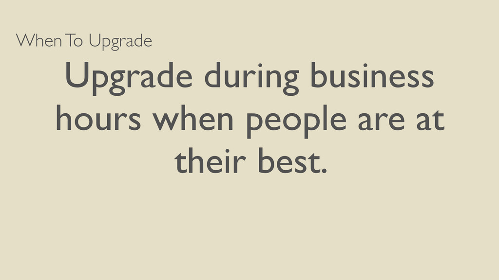 When To Upgrade Upgrade during business hours w...
