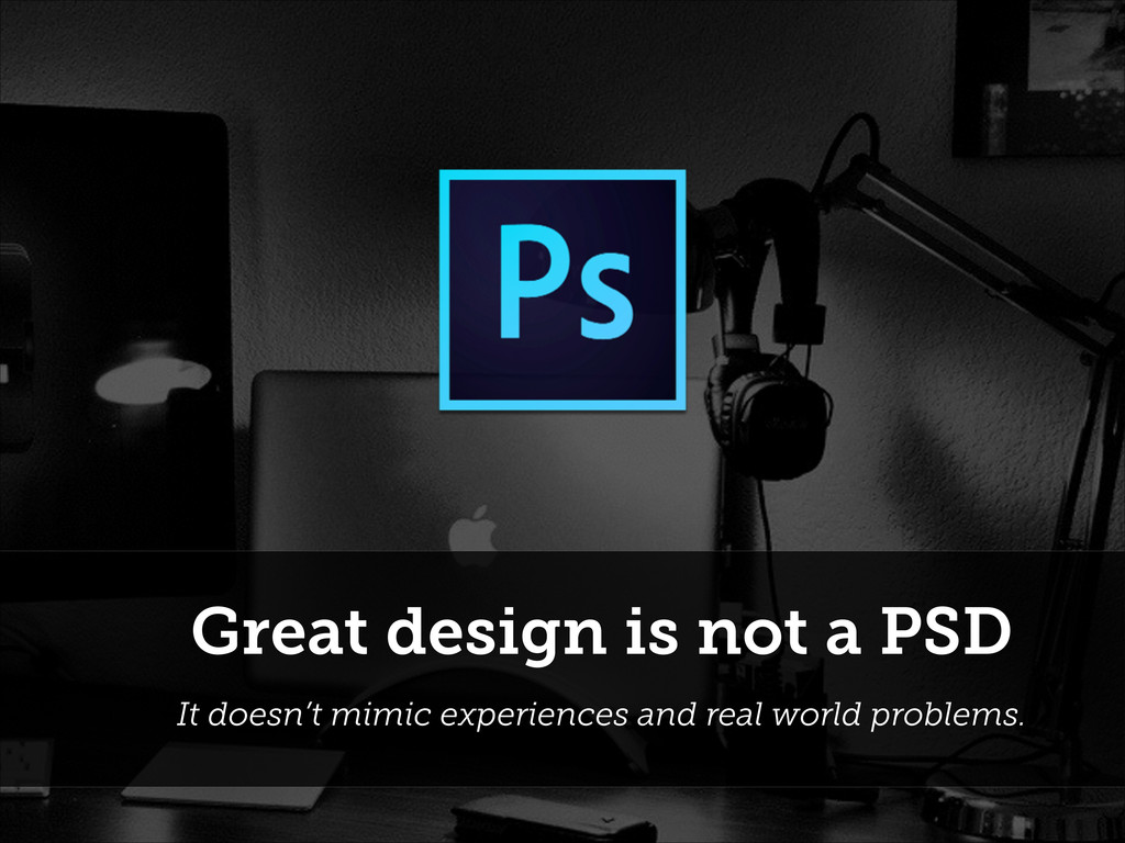 Great design is not a PSD It doesn't mimic expe...