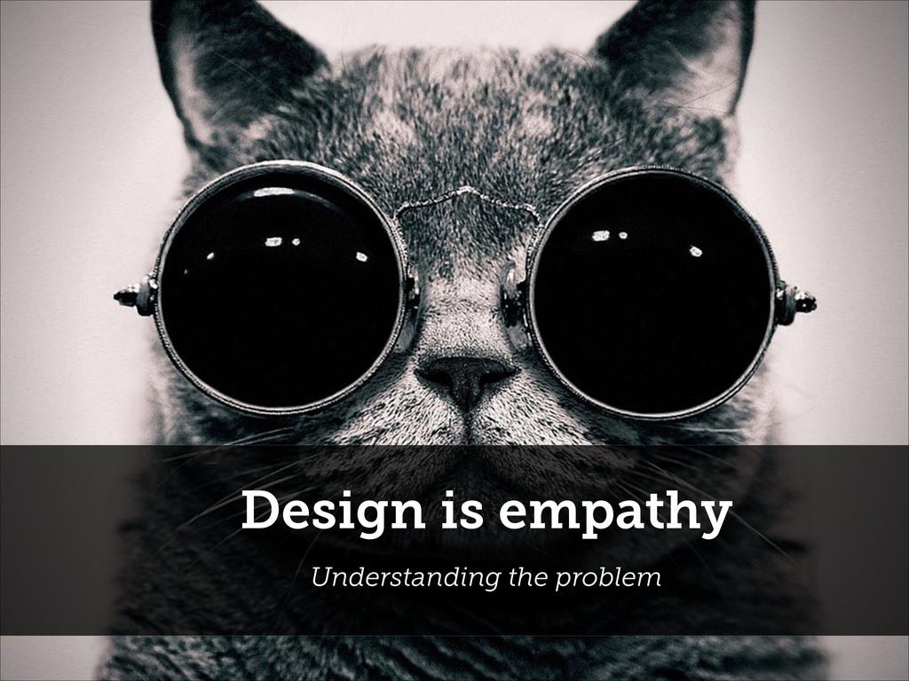 Design is empathy Understanding the problem