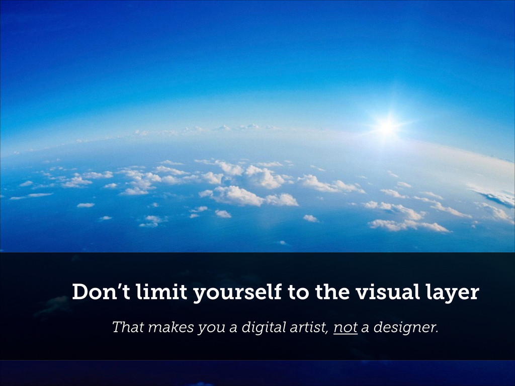 Don't limit yourself to the visual layer That m...