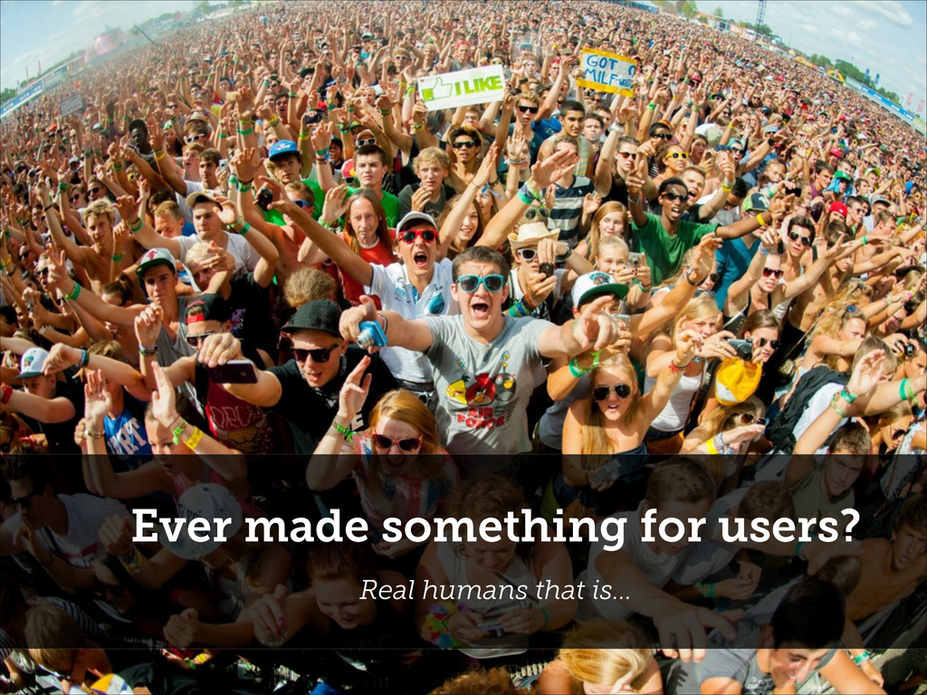 Ever made something for users? Real humans that...