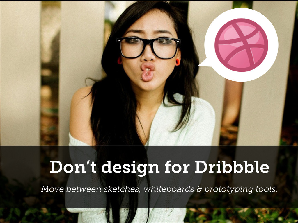 Don't design for Dribbble Move between sketches...
