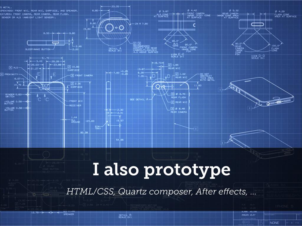 I also prototype HTML/CSS, Quartz composer, Aft...
