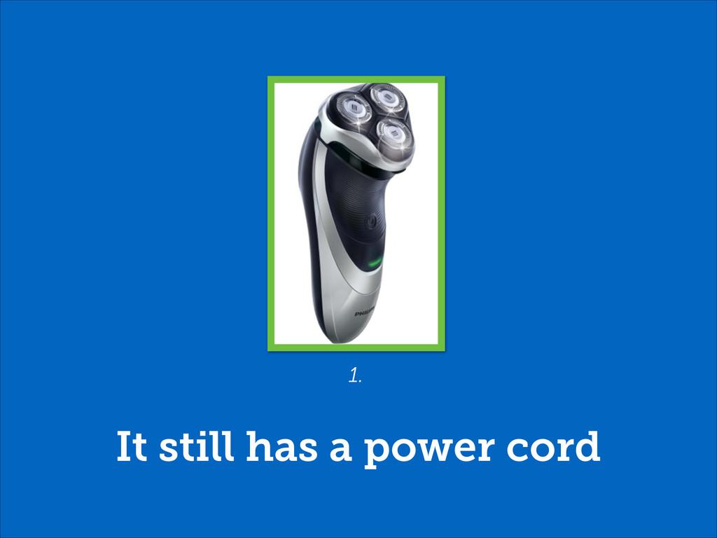 It still has a power cord 1.