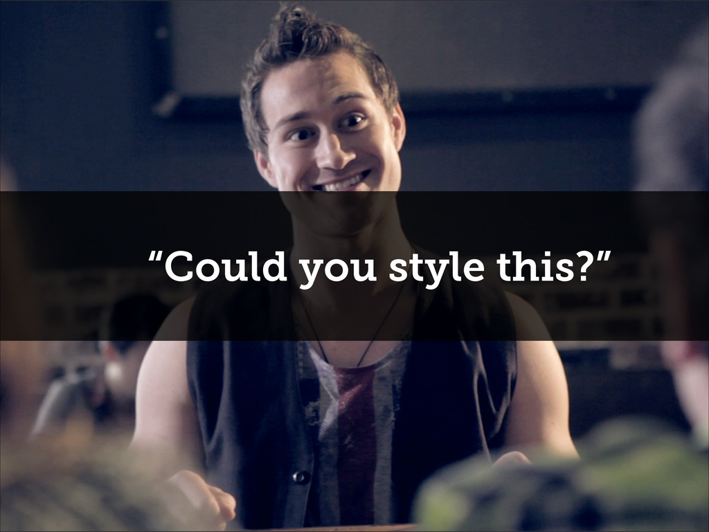 """""""Could you style this?"""""""