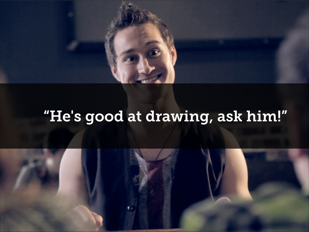"""""""He's good at drawing, ask him!"""""""