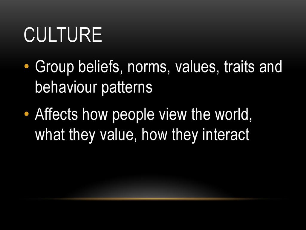 CULTURE • Group beliefs, norms, values, traits...