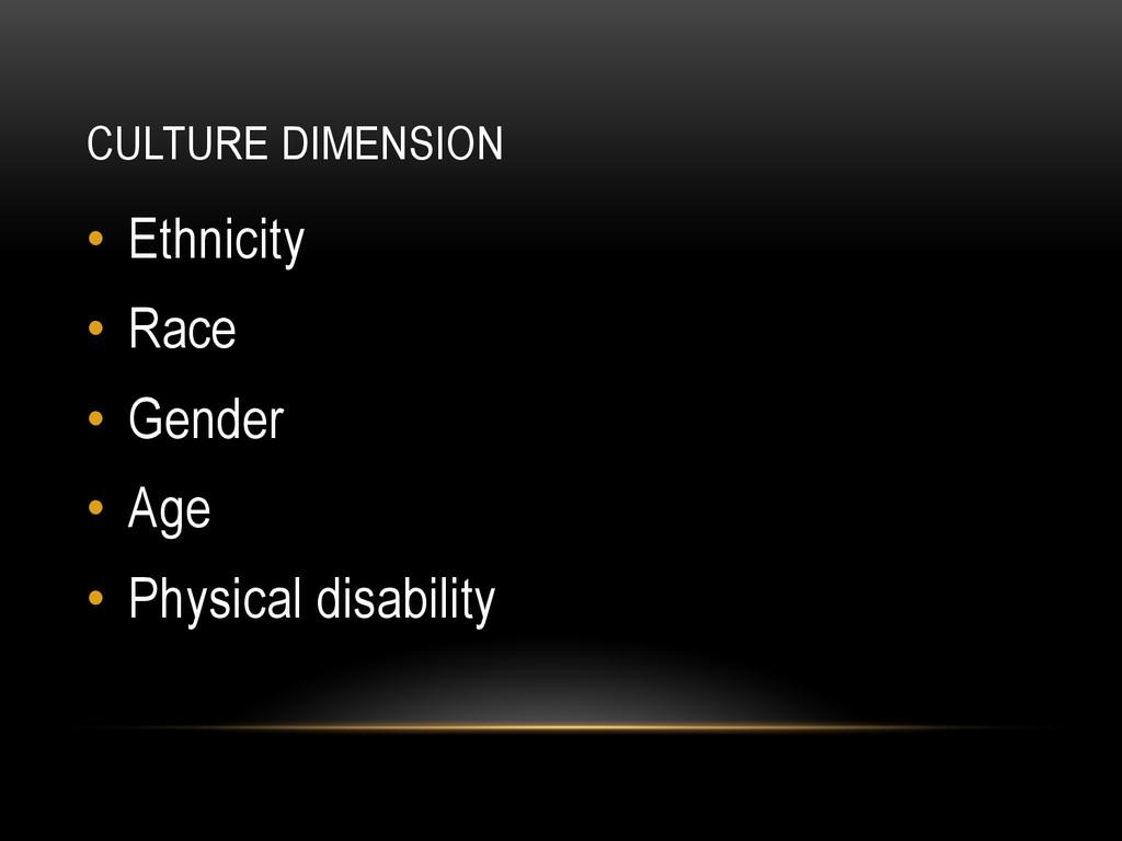 CULTURE DIMENSION • Ethnicity • Race • Gende...