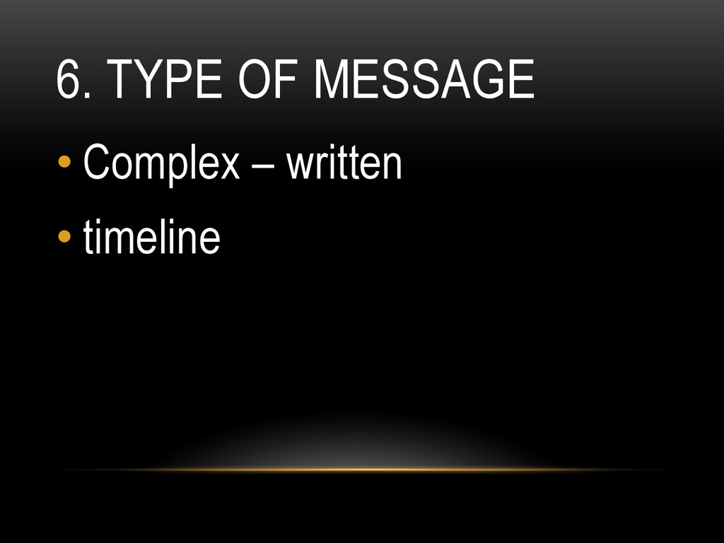 6. TYPE OF MESSAGE •Complex – written •timeli...