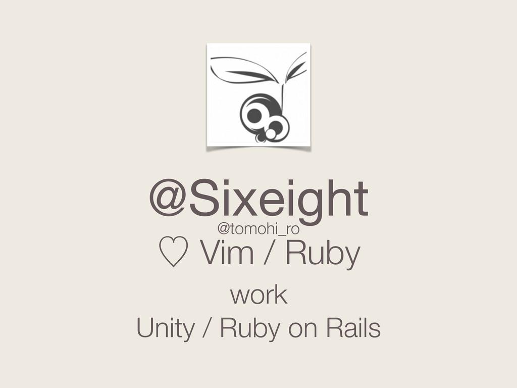 @Sixeight ὑ Vim / Ruby work Unity / Ruby on Rai...