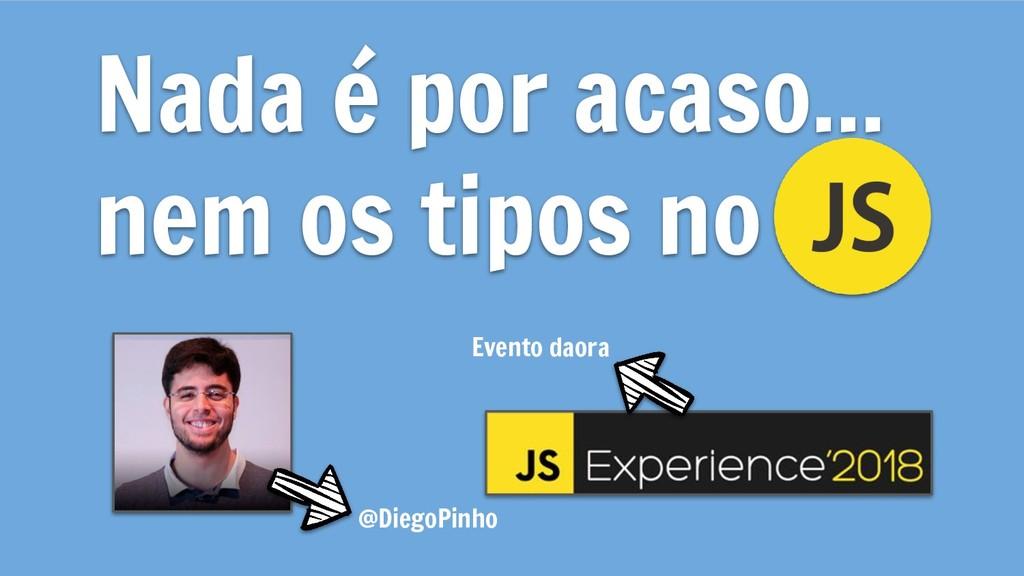 Nada é por acaso... nem os tipos no @DiegoPinho...