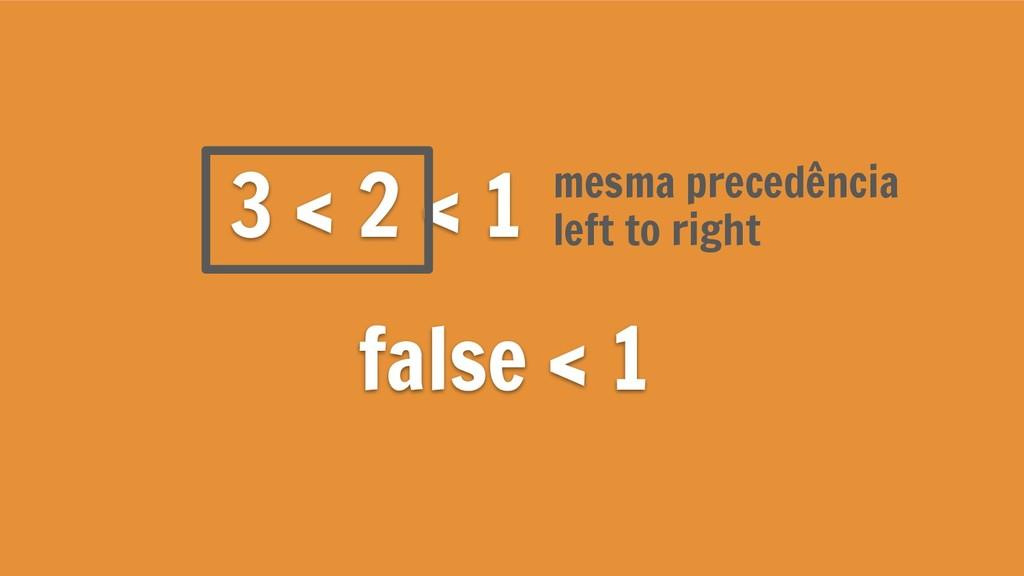 3 < 2 < 1 false < 1 left to right mesma precedê...