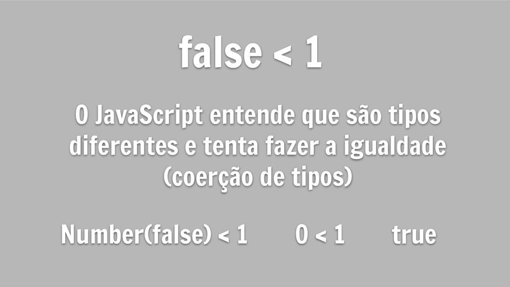 false < 1 O JavaScript entende que são tipos di...