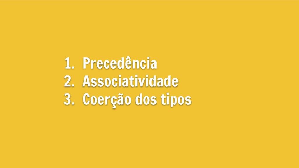 1. Precedência 2. Associatividade 3. Coerção do...