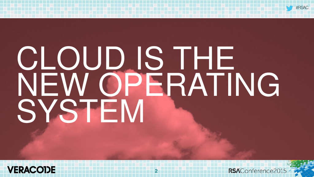 #RSAC 2 CLOUD IS THE NEW OPERATING SYSTEM