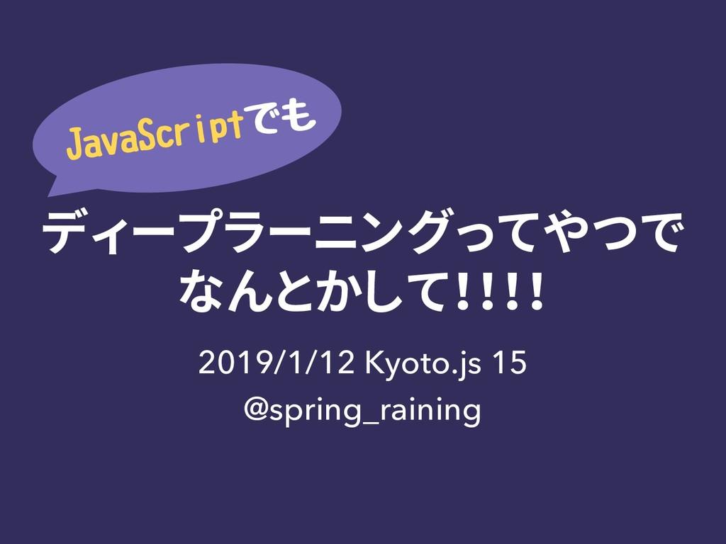 ディープラーニングってやつで なんとかして!!!! 2019/1/12 Kyoto.js 15...
