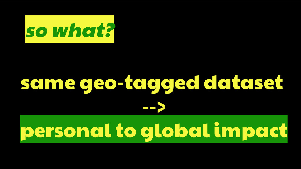 same geo-tagged dataset --> personal to global ...