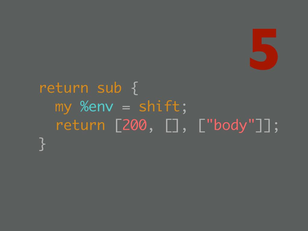 return sub { my %env = shift; return [200, [], ...