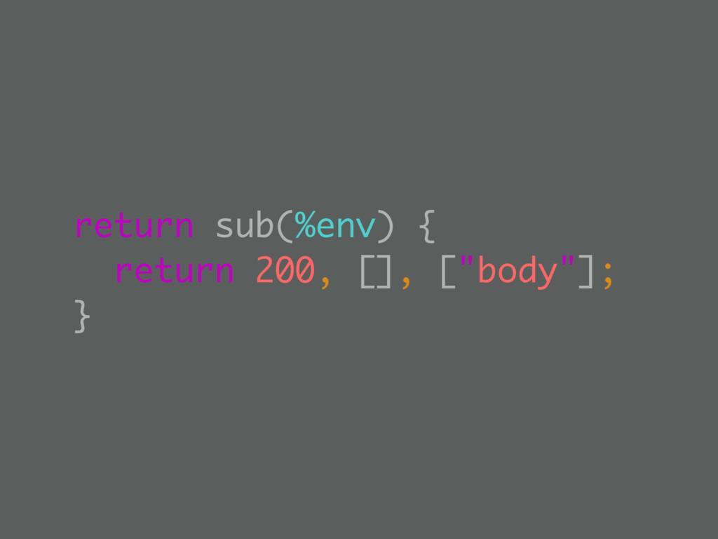 "return sub(%env) { return 200, [], [""body""]; }"