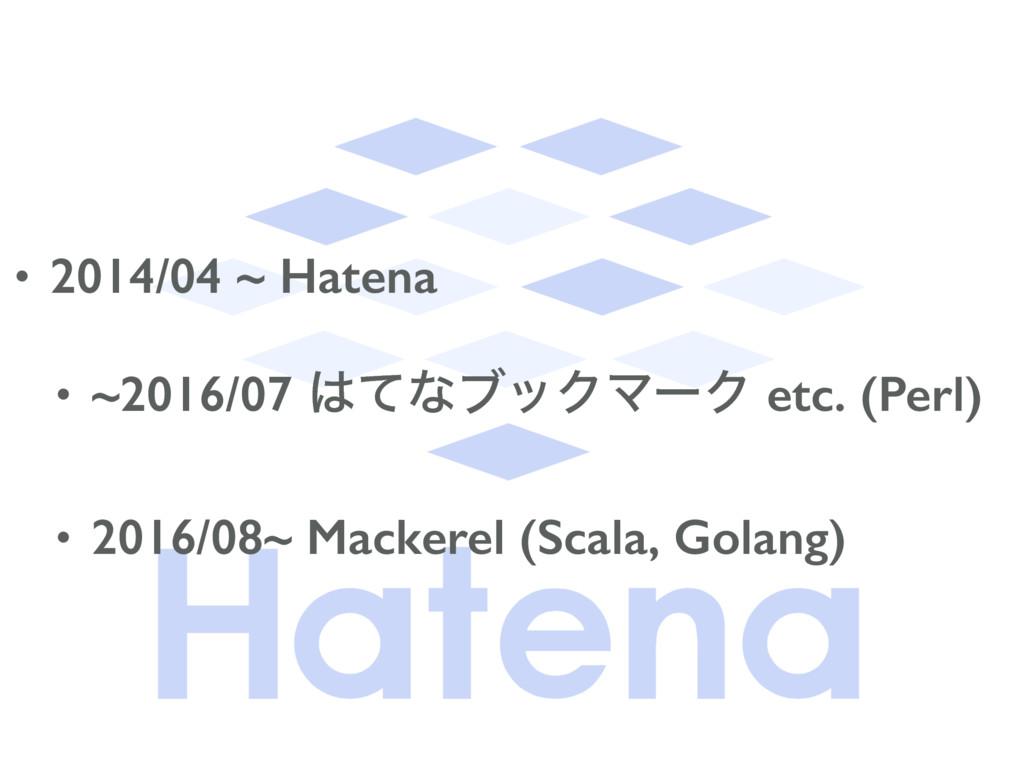 • 2014/04 ~ Hatena • ~2016/07 ͯͳϒοΫϚʔΫ etc. (P...
