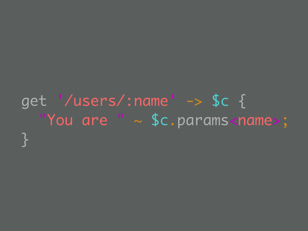 """get '/users/:name' -> $c { """"You are """" ~ $c.para..."""