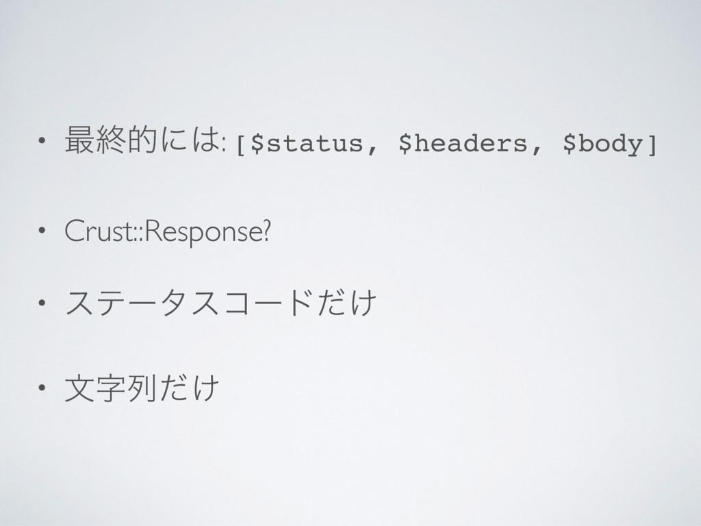 • ࠷ऴతʹ: [$status, $headers, $body] • Crust::Re...