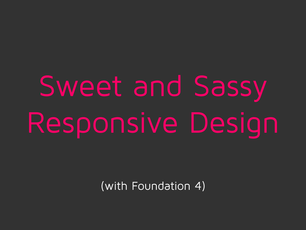Sweet and Sassy Responsive Design (with Foundat...