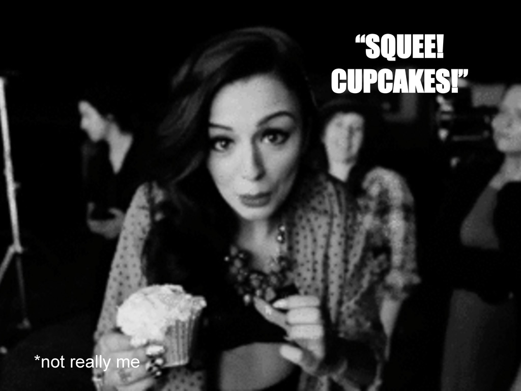 """""""SQUEE! CUPCAKES!"""" *not really me"""