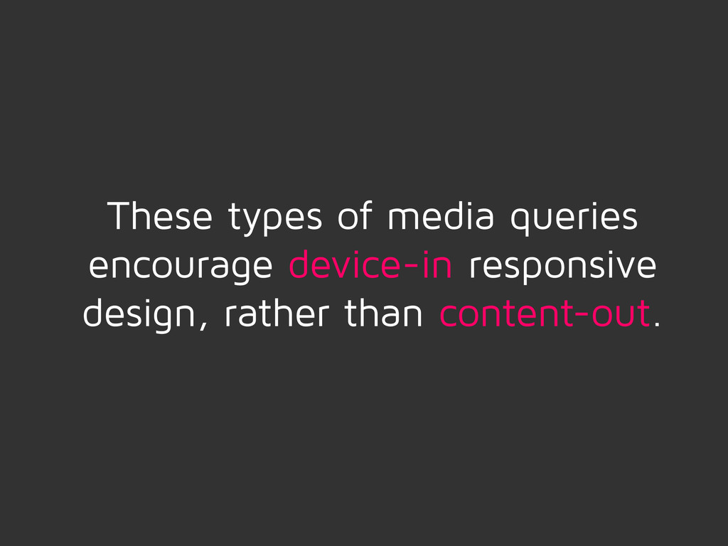 These types of media queries encourage device-i...
