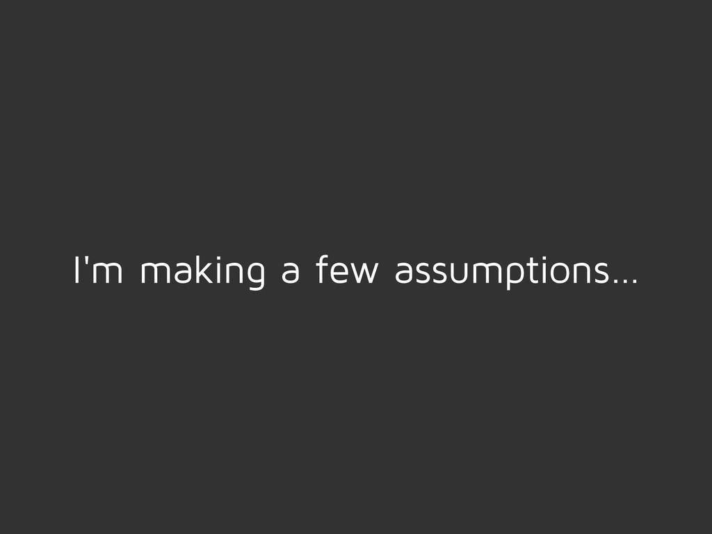 I'm making a few assumptions…