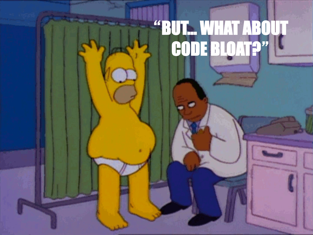 """""""BUT… WHAT ABOUT CODE BLOAT?"""""""