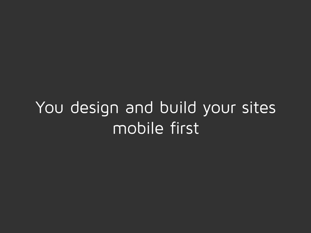 You design and build your sites mobile first