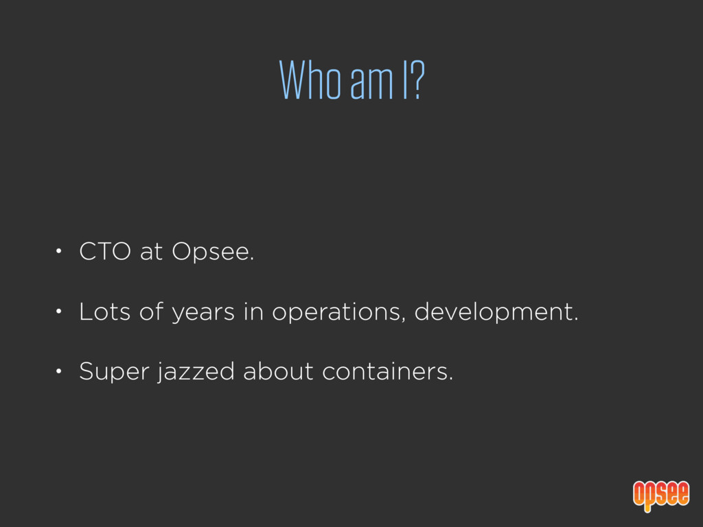 Who am I? • CTO at Opsee. • Lots of years in op...
