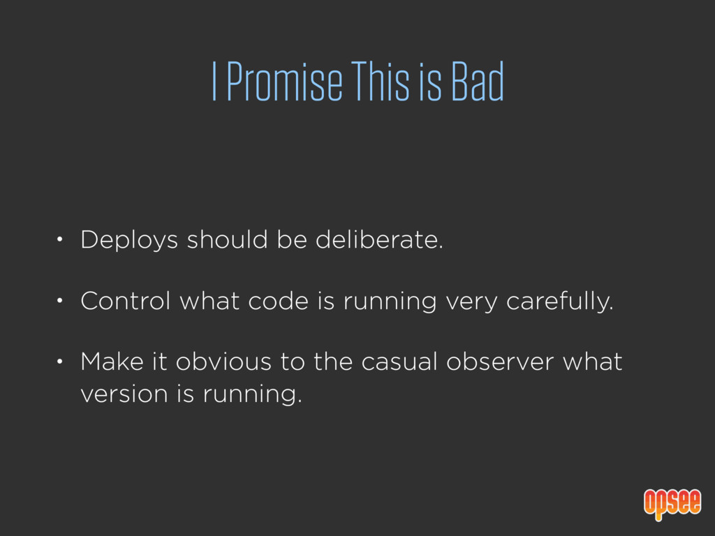 I Promise This is Bad • Deploys should be delib...