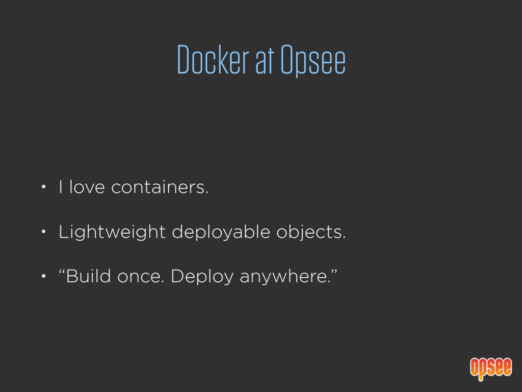Docker at Opsee • I love containers. • Lightwei...