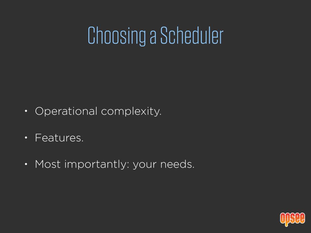 Choosing a Scheduler • Operational complexity. ...